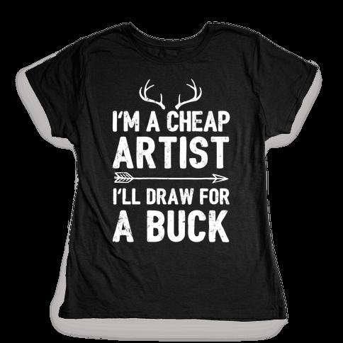 I'm A Cheap Artist I'll Draw For A Buck Womens T-Shirt