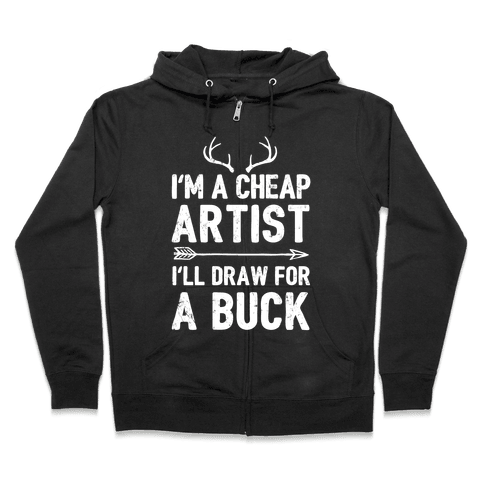 I'm A Cheap Artist I'll Draw For A Buck Zip Hoodie