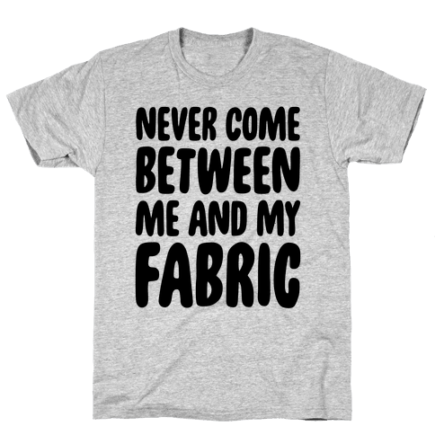 Never Come Between Me And My Fabric Mens T-Shirt