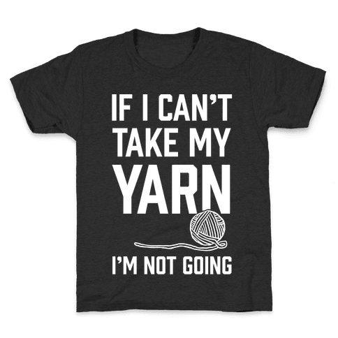 If I Can't Take My Yarn. I'm Not Going Kids T-Shirt