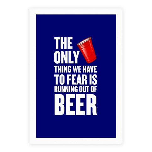 The Only Thing We Have To Fear Is Running Out Of Beer Poster