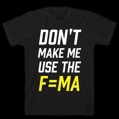 Don't Make Me Use The F=MA Mens T-Shirt