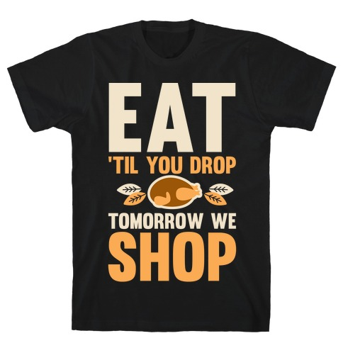 Eat 'Til You Drop Tomorrow We Shop T-Shirt