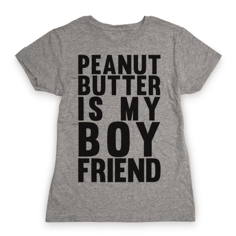 Peanut Butter Is My Boyfriend Womens T-Shirt