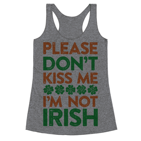 Please Don't Kiss Me, I'm Not Irish Racerback Tank Top