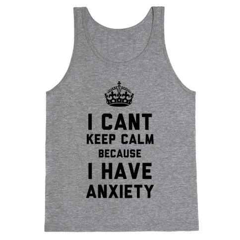 I Cant Keep Calm Because I Have Anxiety Tank Top