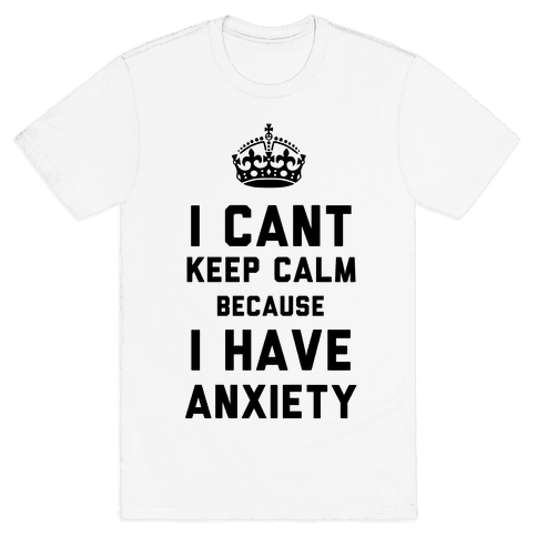 I Cant Keep Calm Because I Have Anxiety Mens T-Shirt