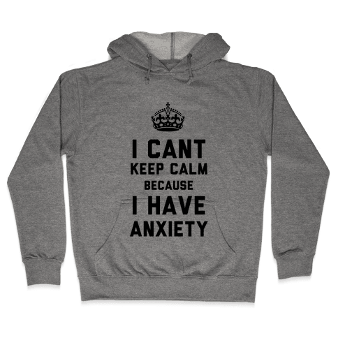 I Cant Keep Calm Because I Have Anxiety Hooded Sweatshirt