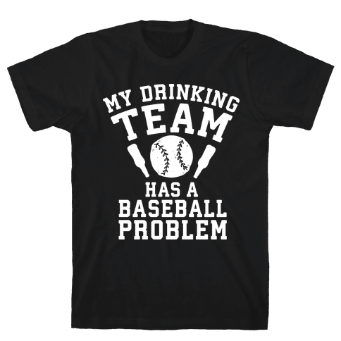 My Drinking Team Has a Baseball Problem Mens/Unisex T-Shirt