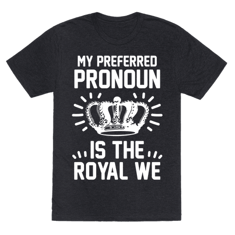 My Preferred Pronoun Is The Royal We
