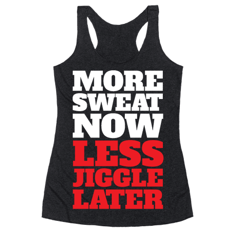 More Sweat Now Less Jiggle Later Racerback Tank Top