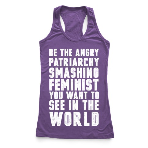 Be The Angry Patriarchy Smashing Feminist You Want To See In The World Racerback Tank Top