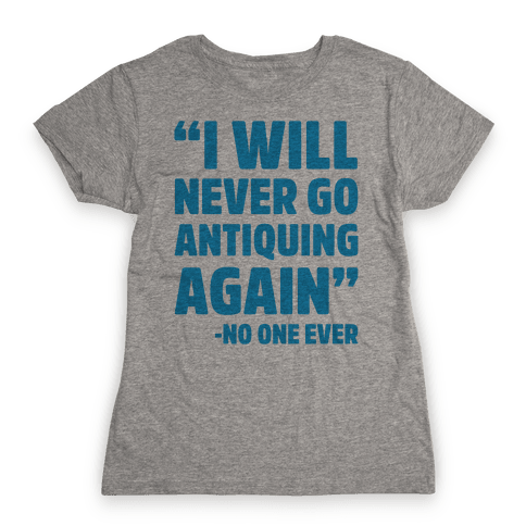I Will Never Go Antiquing Again -Said No One Ever Womens T-Shirt