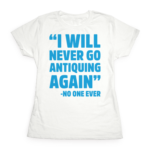 I Will Never Go Antiquing Again -Said No One Ever Womens T-Shirt