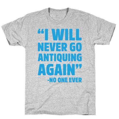 I Will Never Go Antiquing Again -Said No One Ever T-Shirt