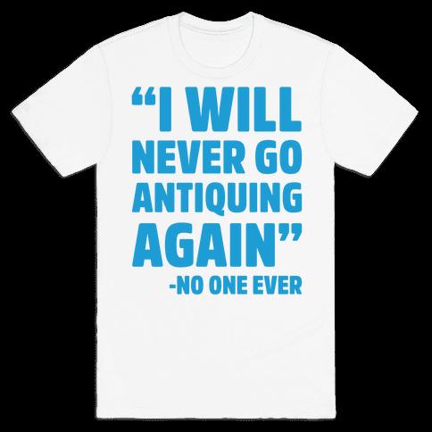 I Will Never Go Antiquing Again -Said No One Ever Mens T-Shirt