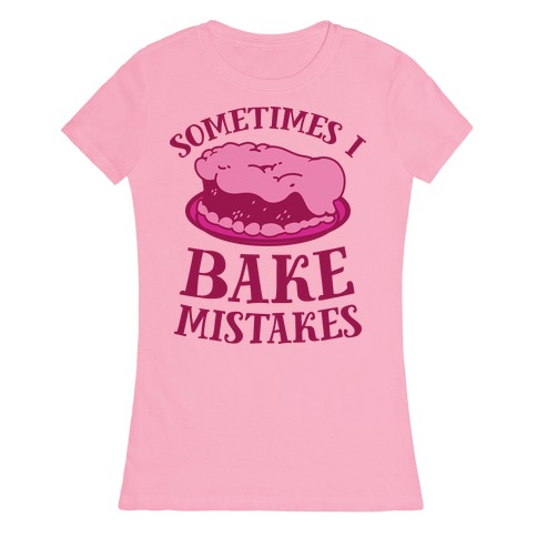 Sometimes I Bake Mistakes Womens T-Shirt