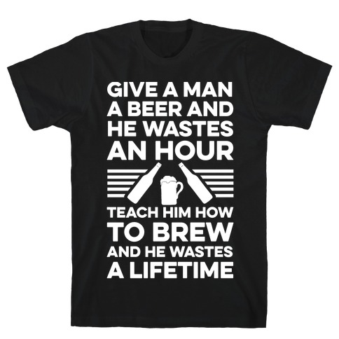 Give A Man A Beer And He Wastes An Hour T-Shirt