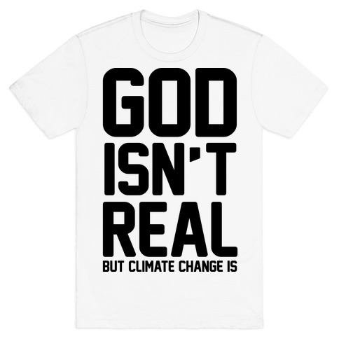 God Isn't Real But Climate Change Is T-Shirt