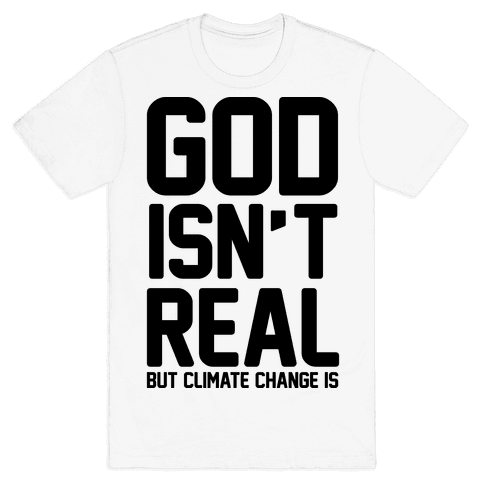 God Isn't Real But Climate Change Is Mens T-Shirt