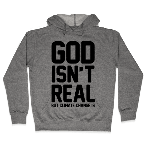 God Isn't Real But Climate Change Is Hooded Sweatshirt