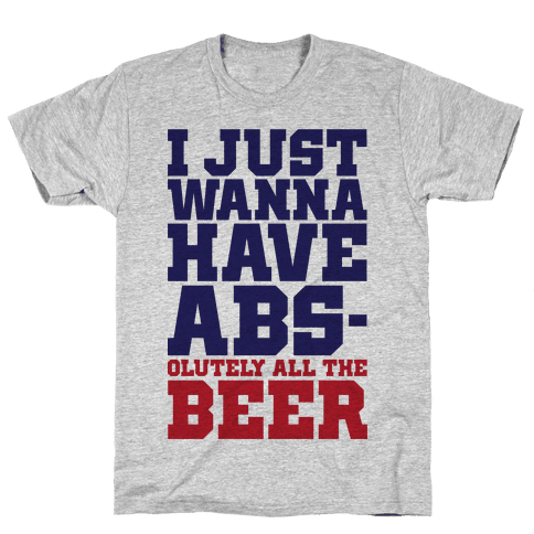 I Just Want Abs-olutely All The Beer Mens T-Shirt