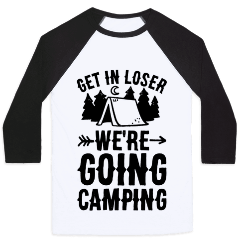 Get In Loser We're Going Camping Baseball Tee