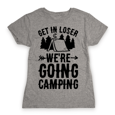 Get In Loser We're Going Camping Womens T-Shirt