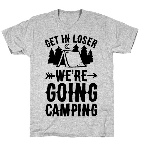 159e650e6 Get In Loser We're Going Camping T-Shirt | LookHUMAN