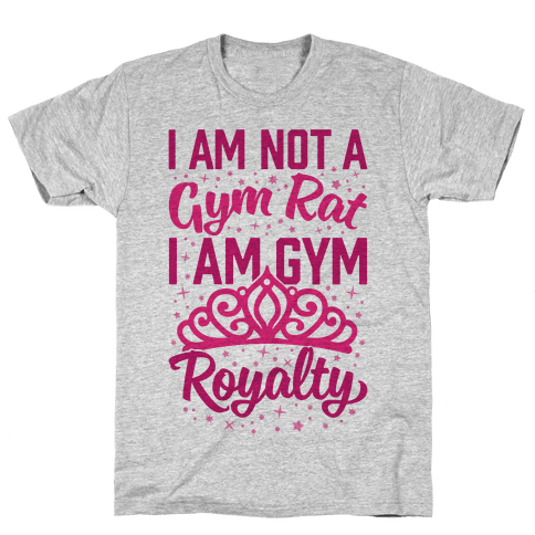 I'm Not A Gym Rat I'm Gym Royalty Mens T-Shirt