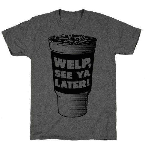 Welp. See Ya Later! Mens T-Shirt