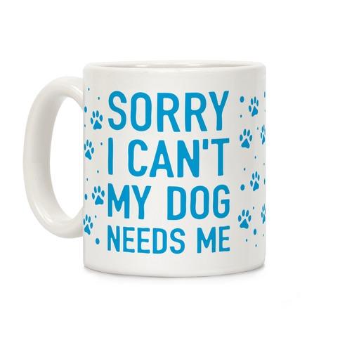 Sorry I Can't My Dog Needs Me Coffee Mug