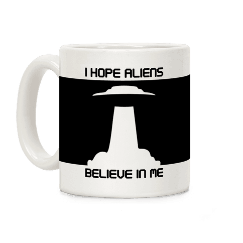 I Hope Aliens Believe In Me Coffee Mug