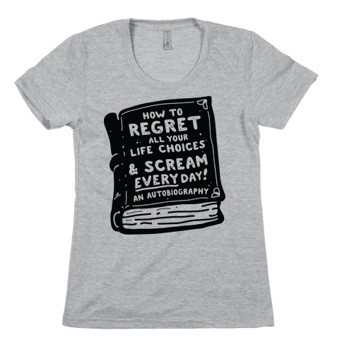 How to Regret All Your Life Choices & Scream Every Day Womens T-Shirt