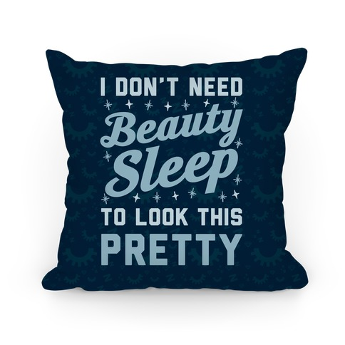 I Don't Need Beauty Sleep To Look This Pretty Pillow