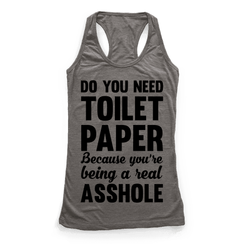Do You Need Toilet Paper Because You're Being A Real Asshole Racerback Tank Top