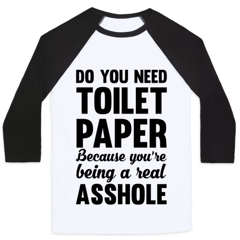 Do You Need Toilet Paper Because You're Being A Real Asshole Baseball Tee