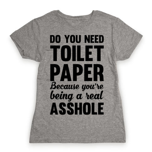 Do You Need Toilet Paper Because You're Being A Real Asshole Womens T-Shirt