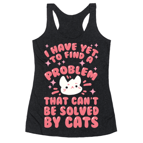 I Have Yet To Find A Problem That Can't Be Solved By Cats Racerback Tank Top