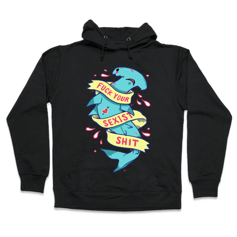 F*** Your Sexist Shit Hooded Sweatshirt