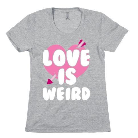 Love Is Weird Womens T-Shirt