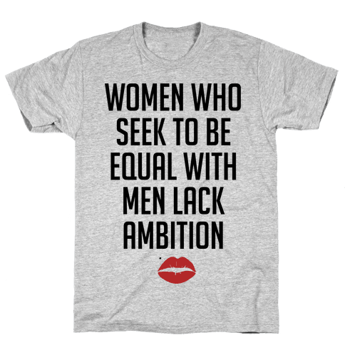 Women Who Seek To Be Like Men Lack Ambition Mens T-Shirt