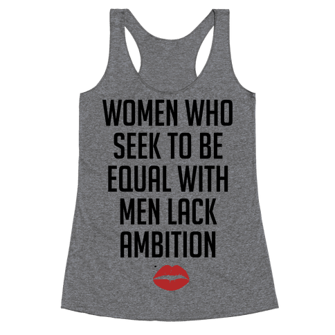 Women Who Seek To Be Like Men Lack Ambition Racerback Tank Top