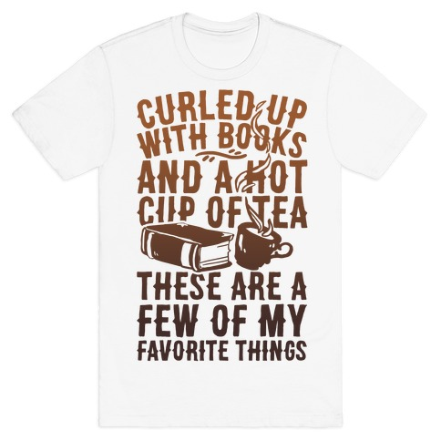 Curled Up With Books And A Hot Cup Of Tea These Are A Few Of My Favorite Things T-Shirt
