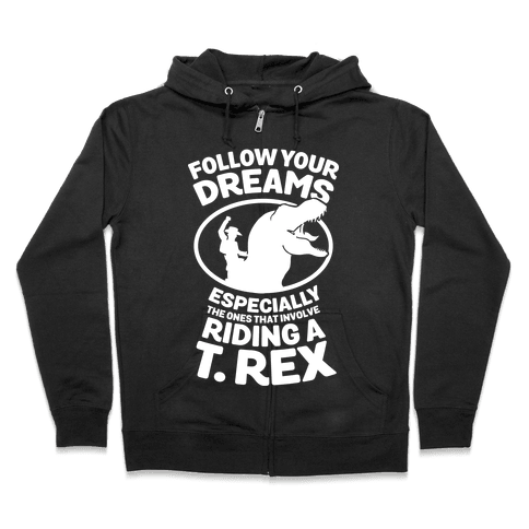 Follow Your Dreams Especially the Ones that Involve Riding a T. Rex Zip Hoodie