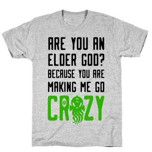 Are You an Elder God? Because You Are Making Me Go Crazy Mens T-Shirt