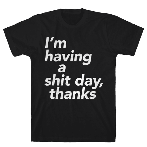 I'm Having a Shit Day, Thanks Mens T-Shirt