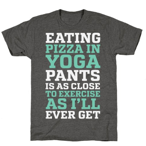 Eating Pizza In Yoga Pants Is As Close To Exercise As I'll Ever Get T-Shirt