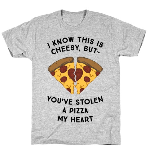 I Know This Is Cheesy, But You've Stolen A Pizza My Heart T-Shirt