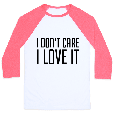 I Don't Care I Love It Baseball Tee